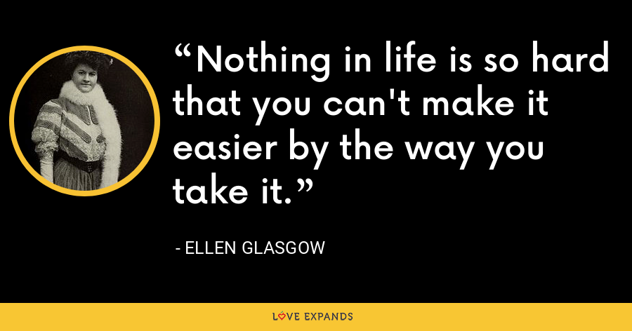Nothing in life is so hard that you can't make it easier by the way you take it. - Ellen Glasgow