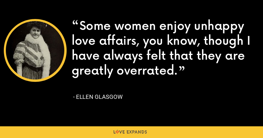Some women enjoy unhappy love affairs, you know, though I have always felt that they are greatly overrated. - Ellen Glasgow