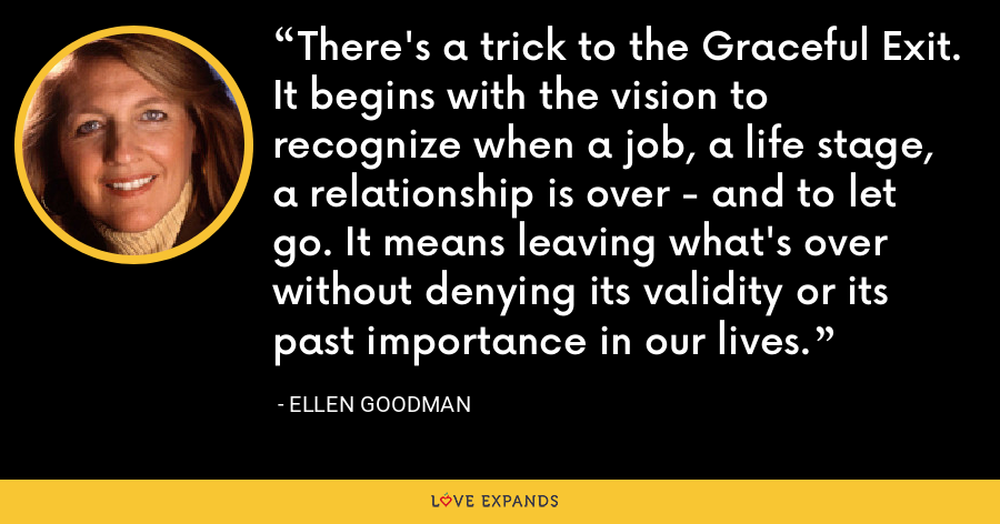 There's a trick to the Graceful Exit. It begins with the vision to recognize when a job, a life stage, a relationship is over - and to let go. It means leaving what's over without denying its validity or its past importance in our lives. - Ellen Goodman
