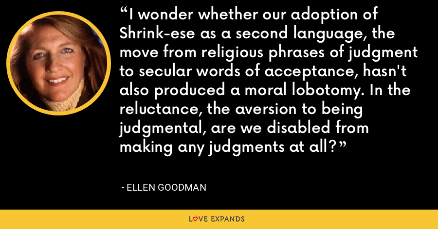 I wonder whether our adoption of Shrink-ese as a second language, the move from religious phrases of judgment to secular words of acceptance, hasn't also produced a moral lobotomy. In the reluctance, the aversion to being judgmental, are we disabled from making any judgments at all? - Ellen Goodman