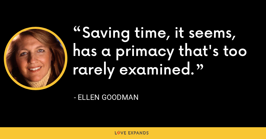 Saving time, it seems, has a primacy that's too rarely examined. - Ellen Goodman