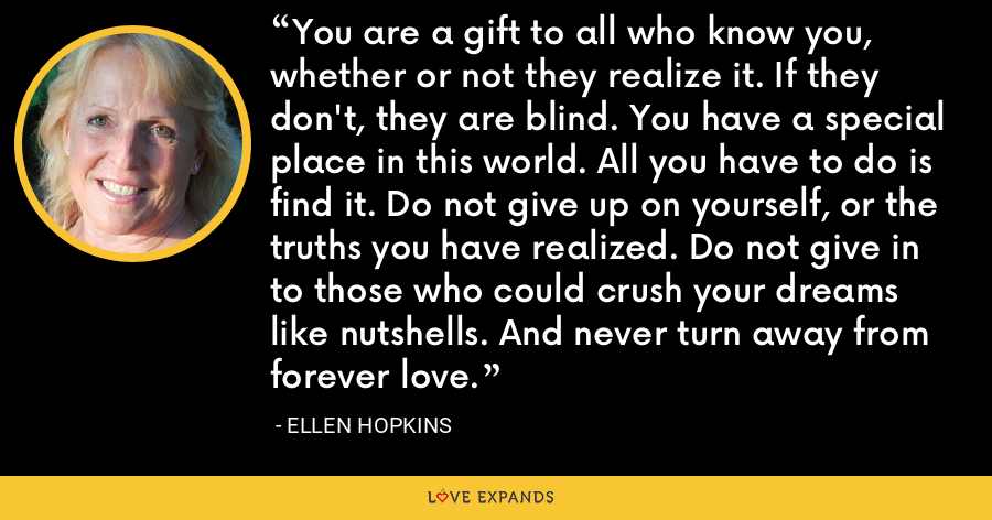 You are a gift to all who know you, whether or not they realize it. If they don't, they are blind. You have a special place in this world. All you have to do is find it. Do not give up on yourself, or the truths you have realized. Do not give in to those who could crush your dreams like nutshells. And never turn away from forever love. - Ellen Hopkins
