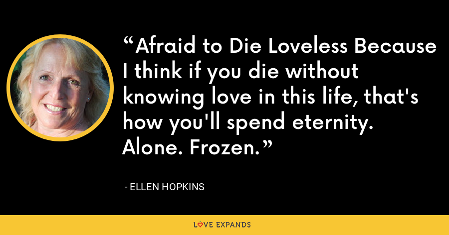 Afraid to Die Loveless Because I think if you die without knowing love in this life, that's how you'll spend eternity. Alone. Frozen. - Ellen Hopkins