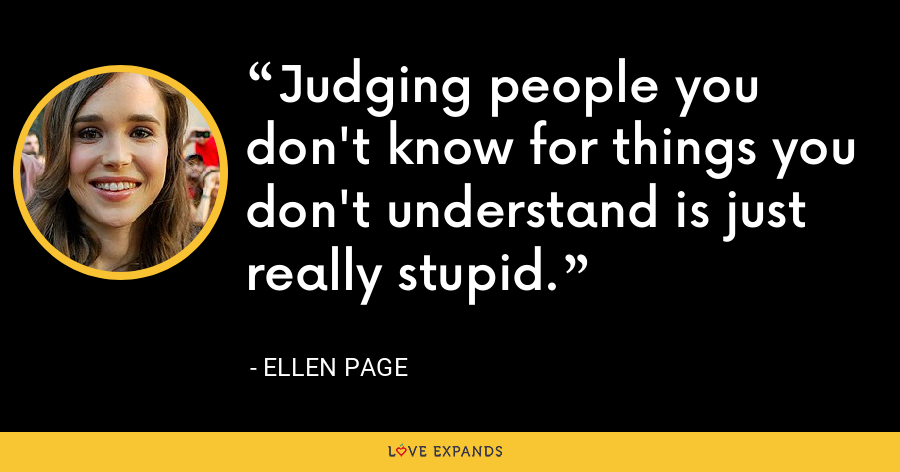 Judging people you don't know for things you don't understand is just really stupid. - Ellen Page