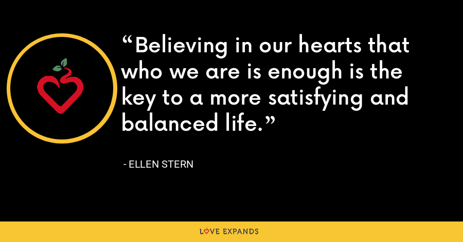 Believing in our hearts that who we are is enough is the key to a more satisfying and balanced life. - Ellen Stern