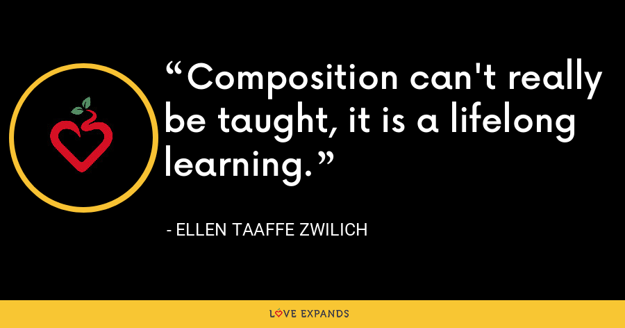 Composition can't really be taught, it is a lifelong learning. - Ellen Taaffe Zwilich