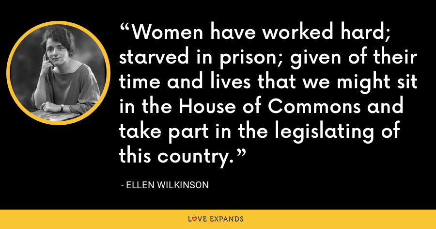 Women have worked hard; starved in prison; given of their time and lives that we might sit in the House of Commons and take part in the legislating of this country. - Ellen Wilkinson