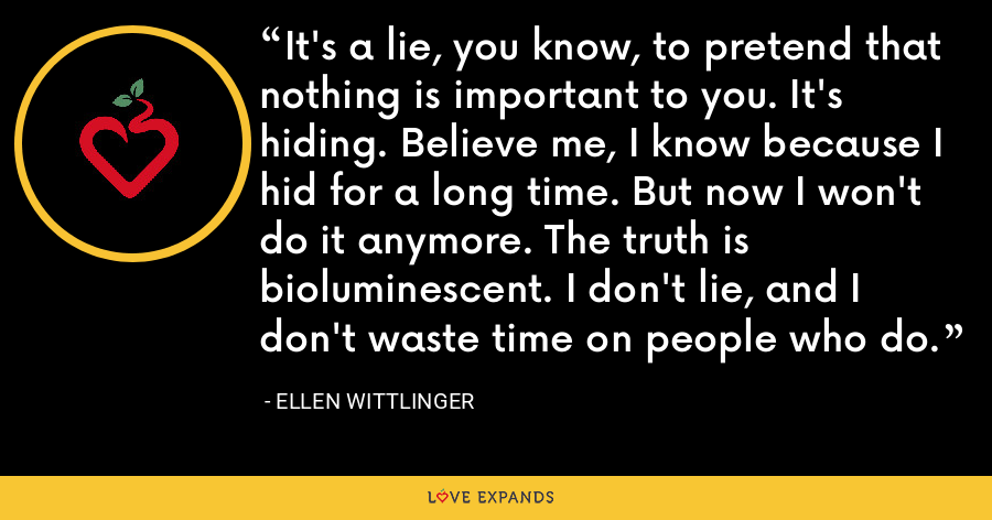 It's a lie, you know, to pretend that nothing is important to you. It's hiding. Believe me, I know because I hid for a long time. But now I won't do it anymore. The truth is bioluminescent. I don't lie, and I don't waste time on people who do. - Ellen Wittlinger