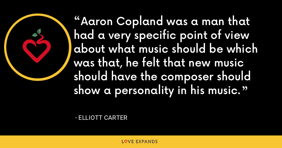 Aaron Copland was a man that had a very specific point of view about what music should be which was that, he felt that new music should have the composer should show a personality in his music. - Elliott Carter