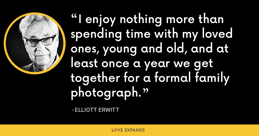 I enjoy nothing more than spending time with my loved ones, young and old, and at least once a year we get together for a formal family photograph. - Elliott Erwitt