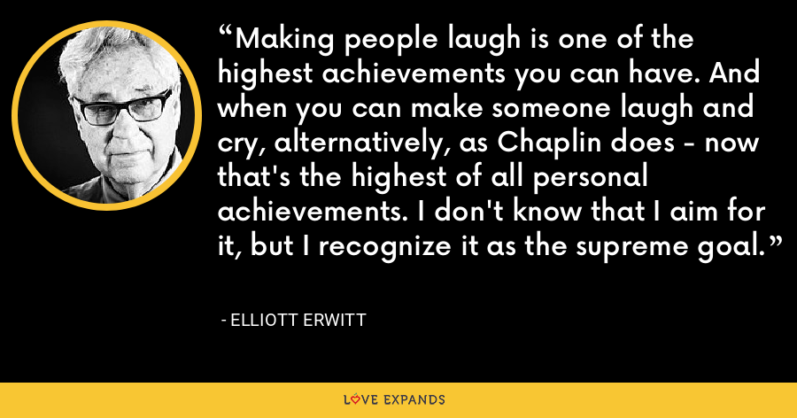 Making people laugh is one of the highest achievements you can have. And when you can make someone laugh and cry, alternatively, as Chaplin does - now that's the highest of all personal achievements. I don't know that I aim for it, but I recognize it as the supreme goal. - Elliott Erwitt