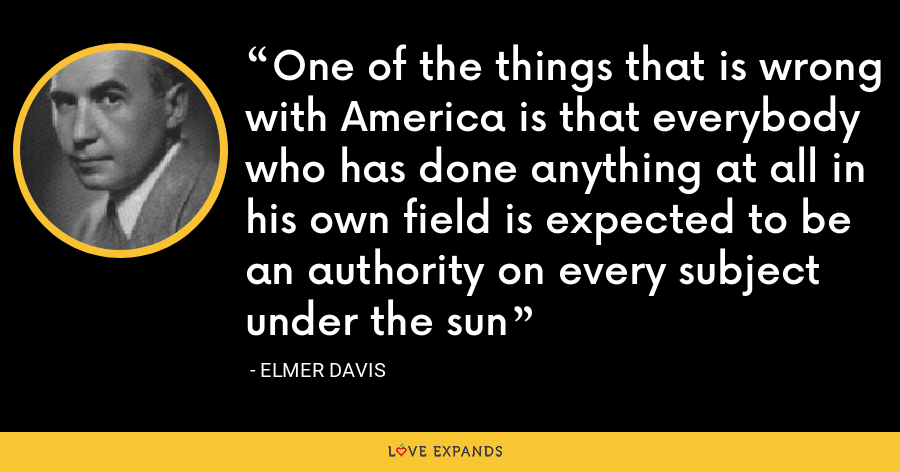 One of the things that is wrong with America is that everybody who has done anything at all in his own field is expected to be an authority on every subject under the sun - Elmer Davis