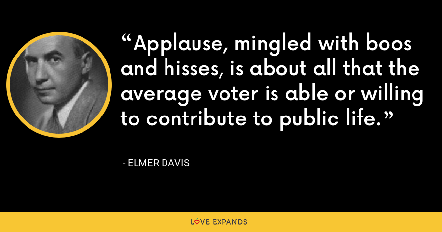 Applause, mingled with boos and hisses, is about all that the average voter is able or willing to contribute to public life. - Elmer Davis