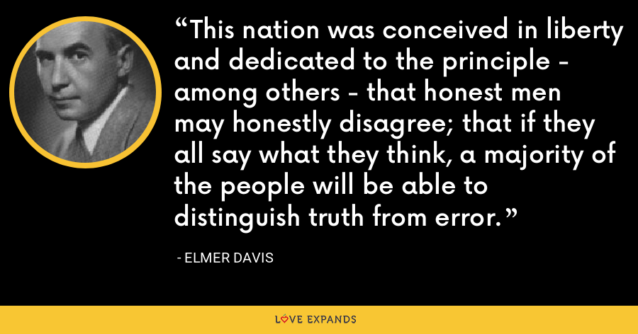 This nation was conceived in liberty and dedicated to the principle - among others - that honest men may honestly disagree; that if they all say what they think, a majority of the people will be able to distinguish truth from error. - Elmer Davis