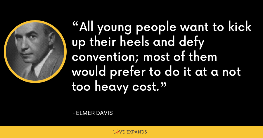 All young people want to kick up their heels and defy convention; most of them would prefer to do it at a not too heavy cost. - Elmer Davis