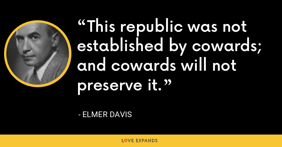 This republic was not established by cowards; and cowards will not preserve it. - Elmer Davis