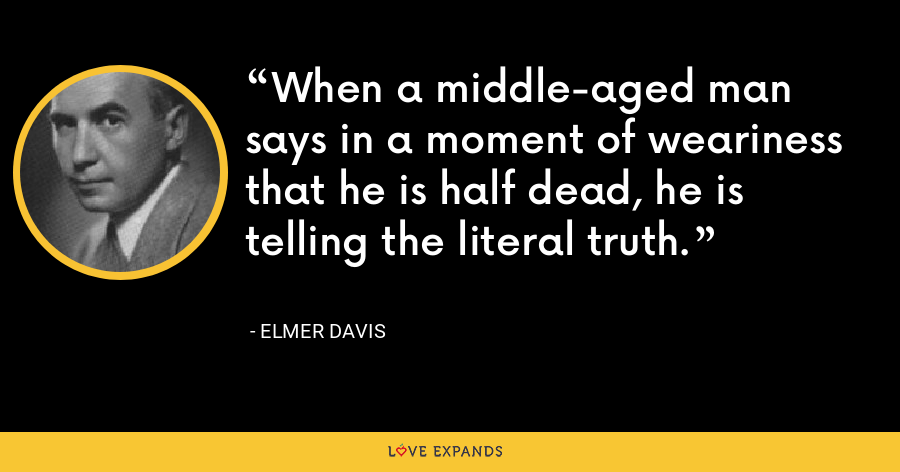 When a middle-aged man says in a moment of weariness that he is half dead, he is telling the literal truth. - Elmer Davis