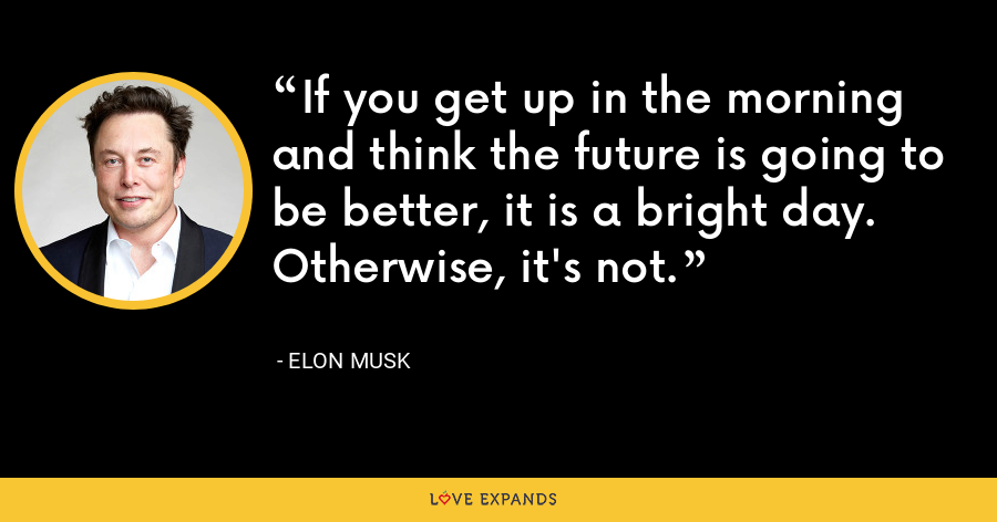 If you get up in the morning and think the future is going to be better, it is a bright day. Otherwise, it's not. - Elon Musk