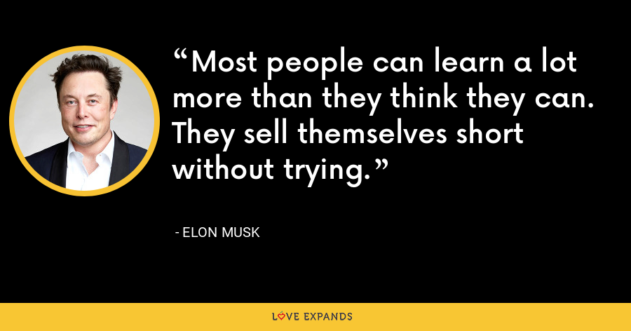 Most people can learn a lot more than they think they can. They sell themselves short without trying. - Elon Musk