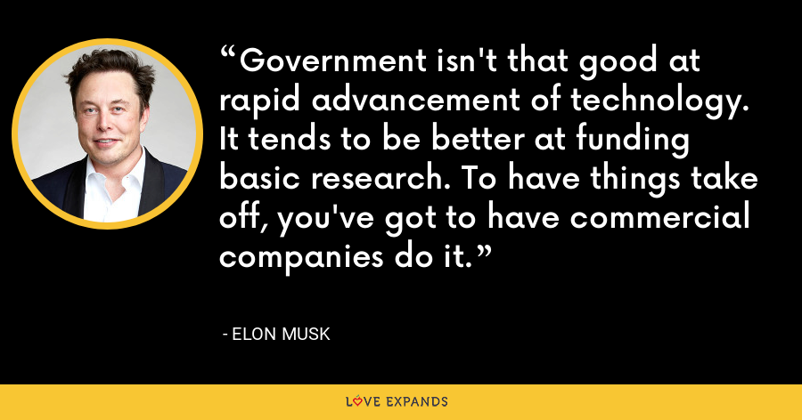 Government isn't that good at rapid advancement of technology. It tends to be better at funding basic research. To have things take off, you've got to have commercial companies do it. - Elon Musk