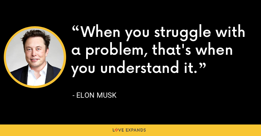 When you struggle with a problem, that's when you understand it. - Elon Musk