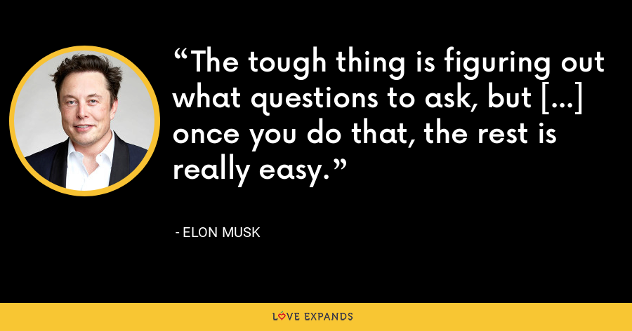 The tough thing is figuring out what questions to ask, but […] once you do that, the rest is really easy. - Elon Musk