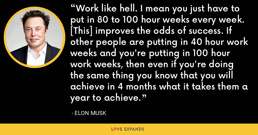 Work like hell. I mean you just have to put in 80 to 100 hour weeks every week. [This] improves the odds of success. If other people are putting in 40 hour work weeks and you're putting in 100 hour work weeks, then even if you're doing the same thing you know that you will achieve in 4 months what it takes them a year to achieve. - Elon Musk