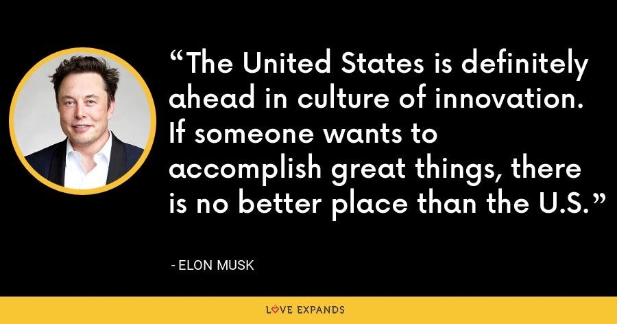 The United States is definitely ahead in culture of innovation. If someone wants to accomplish great things, there is no better place than the U.S. - Elon Musk