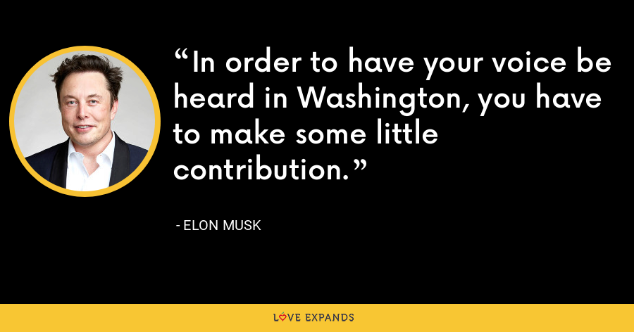 In order to have your voice be heard in Washington, you have to make some little contribution. - Elon Musk