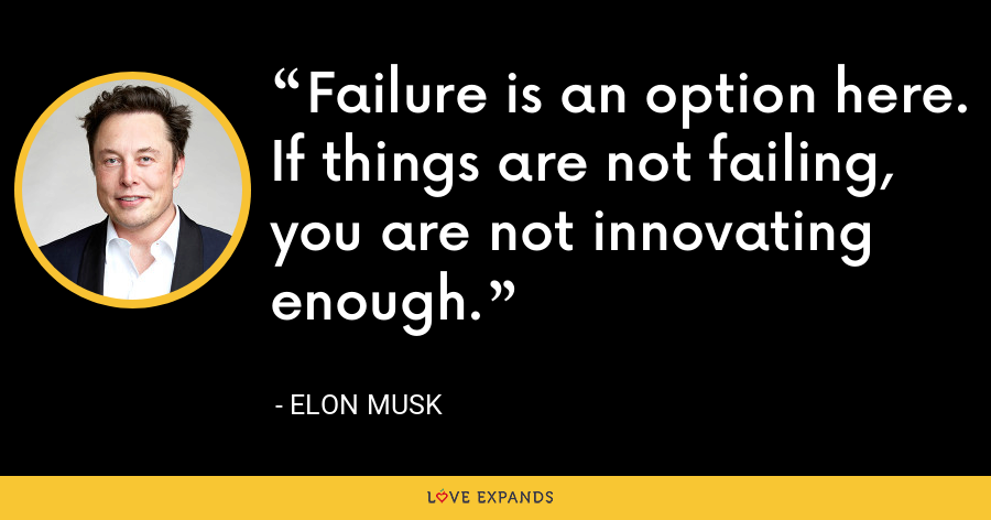 Failure is an option here. If things are not failing, you are not innovating enough. - Elon Musk