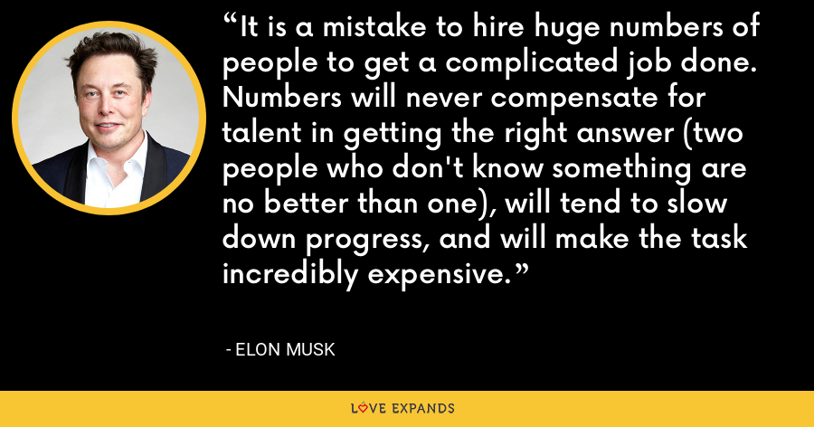 It is a mistake to hire huge numbers of people to get a complicated job done. Numbers will never compensate for talent in getting the right answer (two people who don't know something are no better than one), will tend to slow down progress, and will make the task incredibly expensive. - Elon Musk