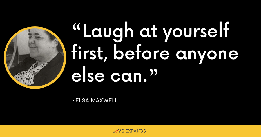 Laugh at yourself first, before anyone else can. - Elsa Maxwell