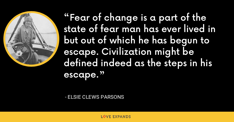 Fear of change is a part of the state of fear man has ever lived in but out of which he has begun to escape. Civilization might be defined indeed as the steps in his escape. - Elsie Clews Parsons