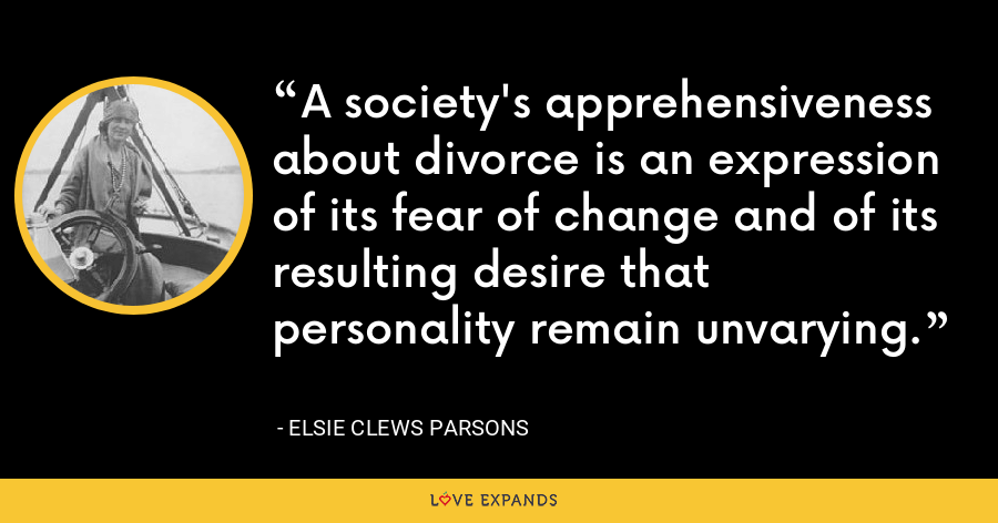 A society's apprehensiveness about divorce is an expression of its fear of change and of its resulting desire that personality remain unvarying. - Elsie Clews Parsons
