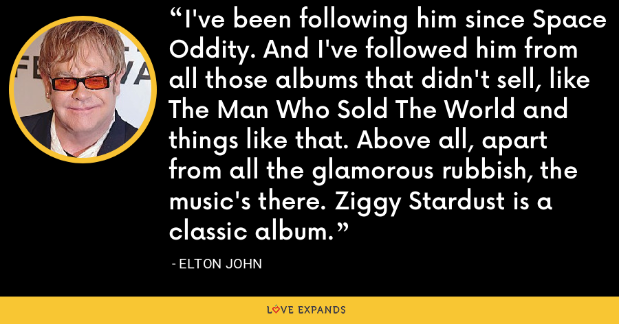 I've been following him since Space Oddity. And I've followed him from all those albums that didn't sell, like The Man Who Sold The World and things like that. Above all, apart from all the glamorous rubbish, the music's there. Ziggy Stardust is a classic album. - Elton John