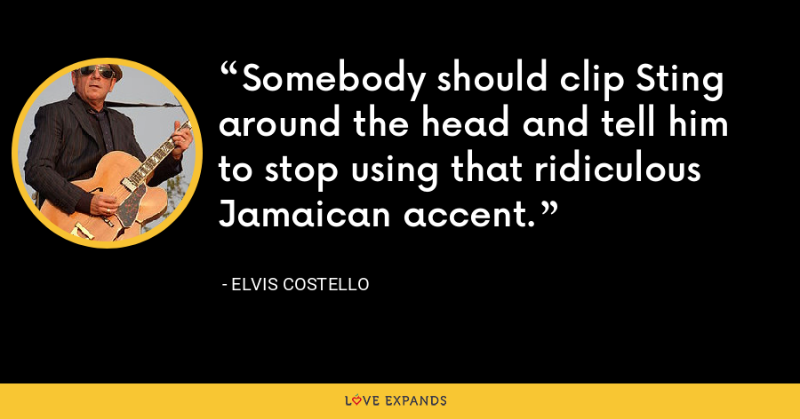 Somebody should clip Sting around the head and tell him to stop using that ridiculous Jamaican accent. - Elvis Costello