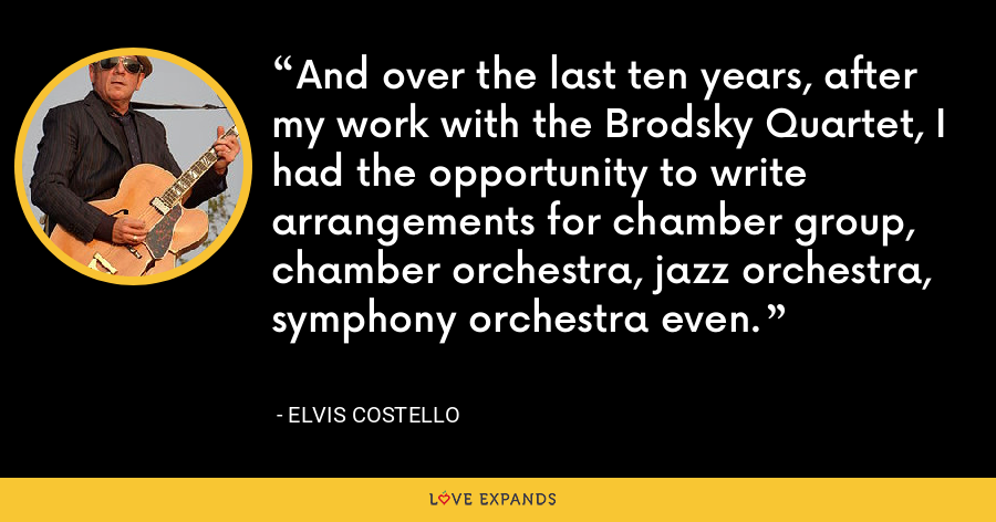 And over the last ten years, after my work with the Brodsky Quartet, I had the opportunity to write arrangements for chamber group, chamber orchestra, jazz orchestra, symphony orchestra even. - Elvis Costello