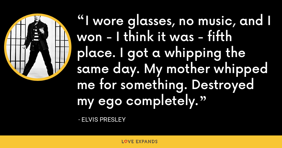 I wore glasses, no music, and I won - I think it was - fifth place. I got a whipping the same day. My mother whipped me for something. Destroyed my ego completely. - Elvis Presley