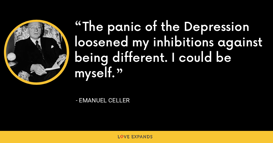 The panic of the Depression loosened my inhibitions against being different. I could be myself. - Emanuel Celler