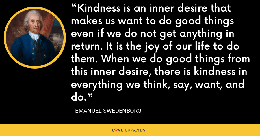 Kindness is an inner desire that makes us want to do good things even if we do not get anything in return. It is the joy of our life to do them. When we do good things from this inner desire, there is kindness in everything we think, say, want, and do. - Emanuel Swedenborg