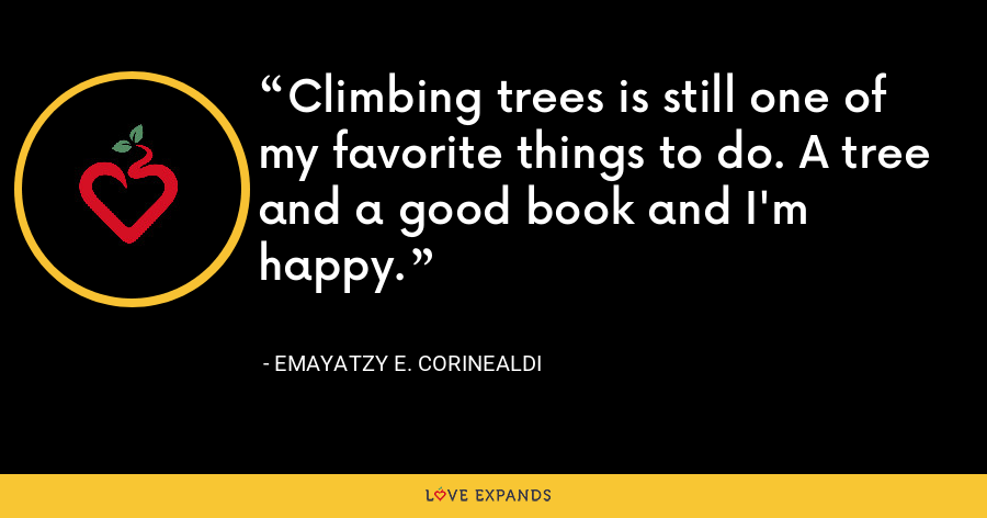 Climbing trees is still one of my favorite things to do. A tree and a good book and I'm happy. - Emayatzy E. Corinealdi