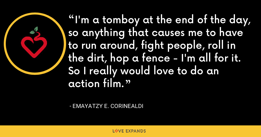I'm a tomboy at the end of the day, so anything that causes me to have to run around, fight people, roll in the dirt, hop a fence - I'm all for it. So I really would love to do an action film. - Emayatzy E. Corinealdi