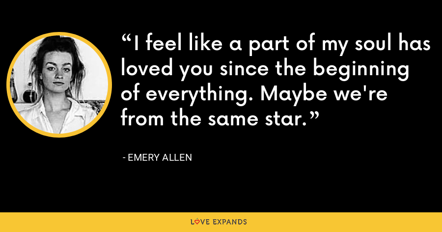 I feel like a part of my soul has loved you since the beginning of everything. Maybe we're from the same star. - Emery Allen