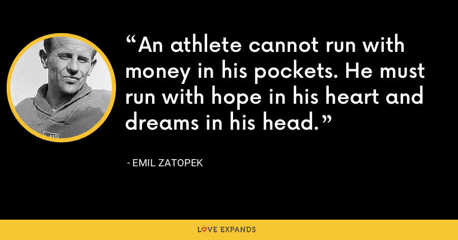 An athlete cannot run with money in his pockets. He must run with hope in his heart and dreams in his head. - Emil Zatopek