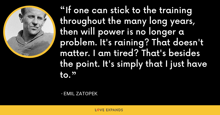 If one can stick to the training throughout the many long years, then will power is no longer a problem. It's raining? That doesn't matter. I am tired? That's besides the point. It's simply that I just have to. - Emil Zatopek