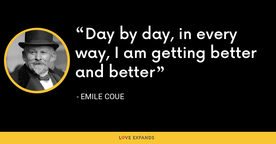 Day by day, in every way, I am getting better and better - Emile Coue