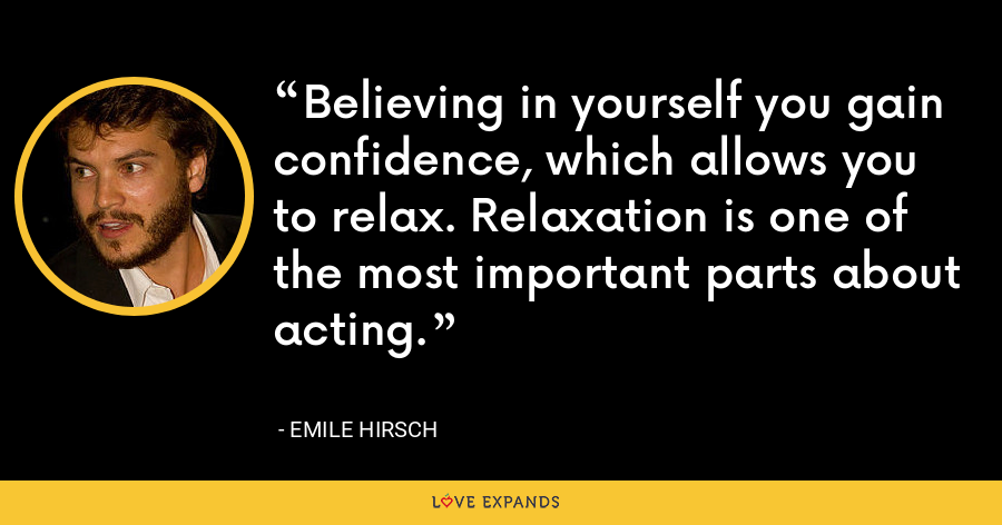 Believing in yourself you gain confidence, which allows you to relax. Relaxation is one of the most important parts about acting. - Emile Hirsch