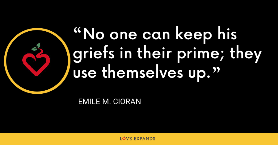 No one can keep his griefs in their prime; they use themselves up. - Emile M. Cioran
