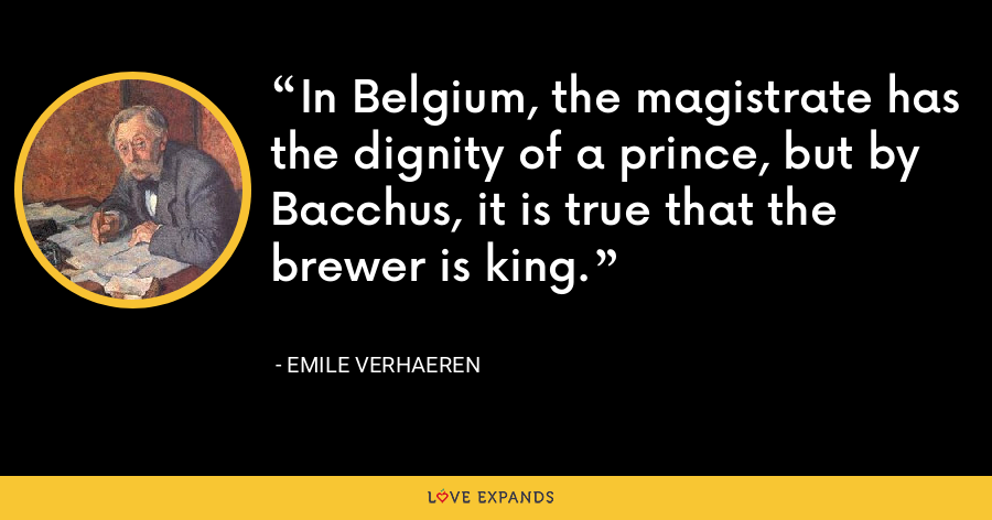 In Belgium, the magistrate has the dignity of a prince, but by Bacchus, it is true that the brewer is king. - Emile Verhaeren