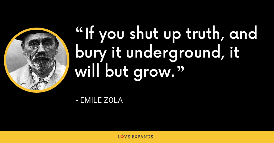 If you shut up truth, and bury it underground, it will but grow. - Emile Zola